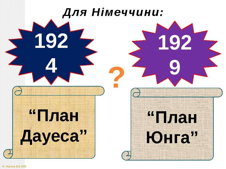 """""""План Дауеса"""" 1924 1929 """"План Юнга"""" ? Для Німеччини: © Жаріков В.В.2008"""
