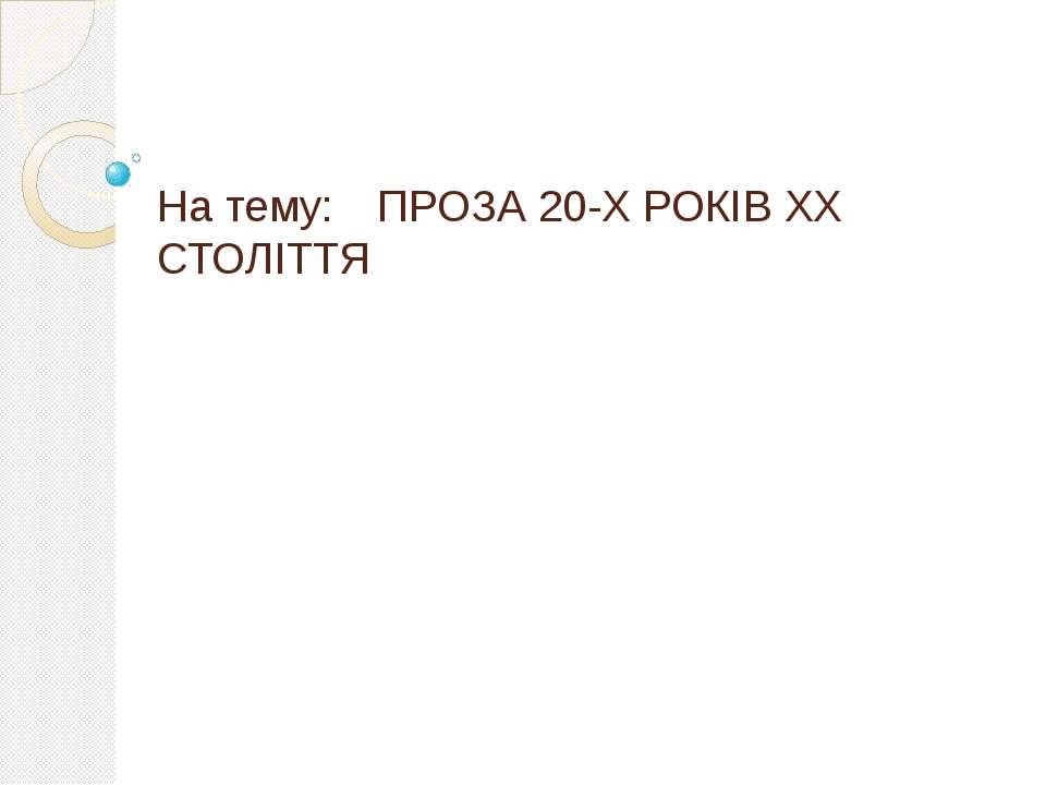 На тему: ПРОЗА 20-Х РОКІВ ХХ СТОЛІТТЯ