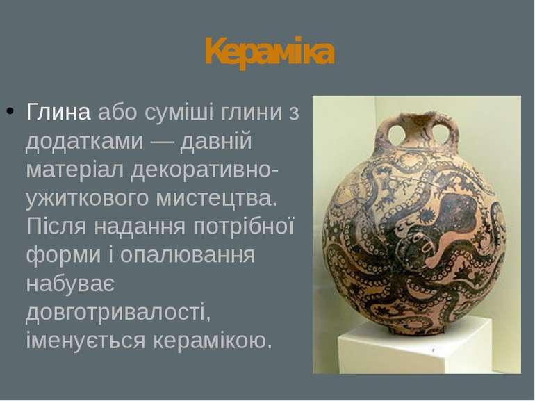 Кераміка Глина або суміші глини з додатками— давній матеріал декоративно-ужи...