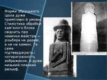Форми Збруцького ідола дуже примітивні й умовні. Стилістика обробки кам'яного...