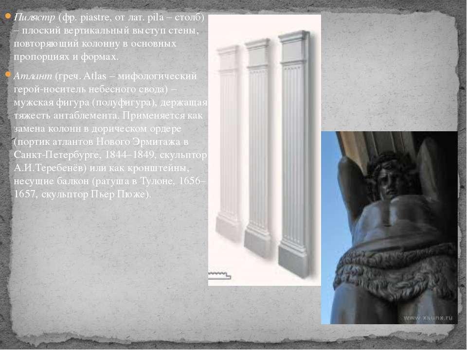 Пилястр (фр. piastre, от лат. pila – столб) – плоский вертикальный выступ сте...