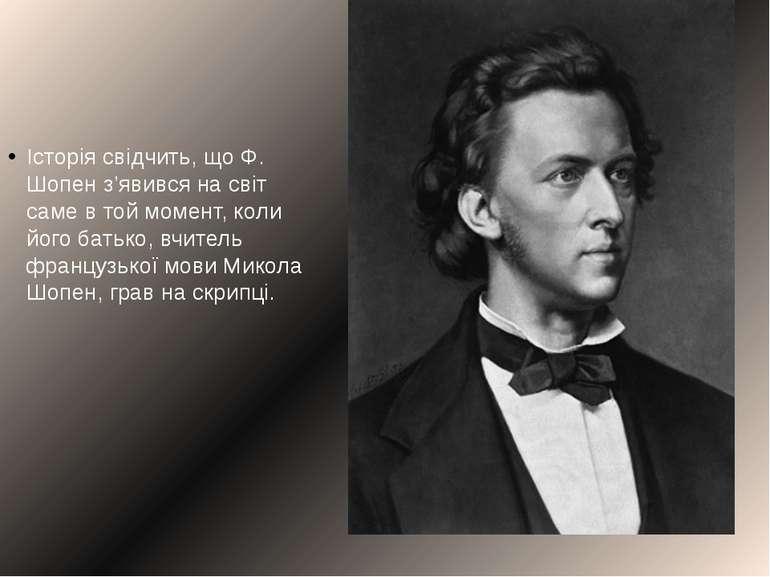 Історіясвідчить, що Ф. Шопен з'явився на світ саме в той момент, коли його б...
