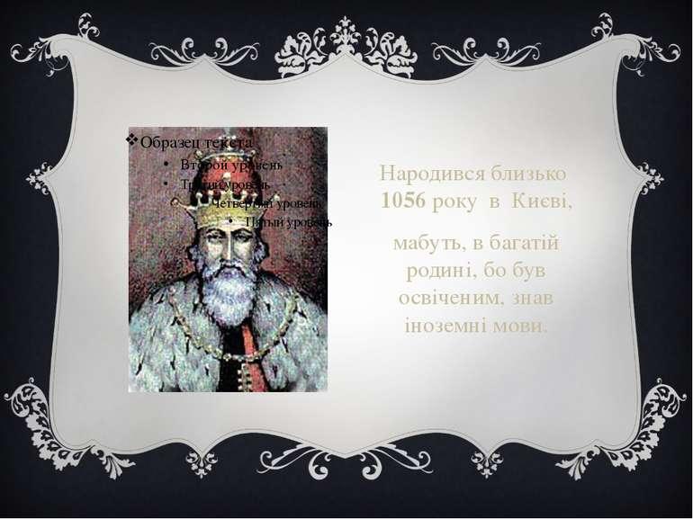 Народився близько 1056 року в Києві, мабуть, в багатій родині, бо був освічен...
