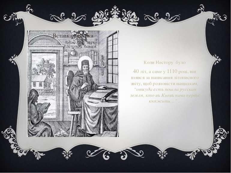 Коли Нестору було 40 літ, а саме у 1110 році, він взявся за написання літопис...