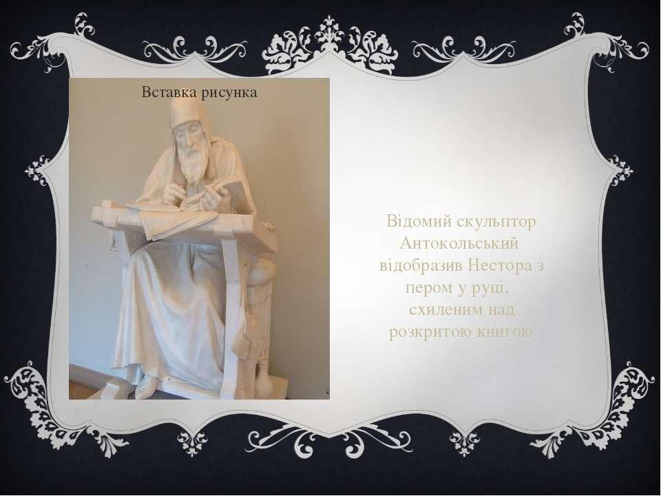 Відомий скульптор Антокольський відобразив Нестора з пером у руці, схиленим н...