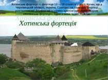 Хотинська фортеця — фортеця 13 — 18 століття у місті Хотин, що у Чернівецькій...