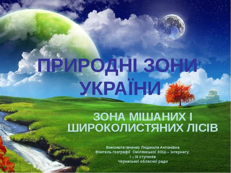 ПРИРОДНІ ЗОНИ УКРАЇНИ ЗОНА МІШАНИХ І ШИРОКОЛИСТЯНИХ ЛІСІВ Виконала Івченко Лю...