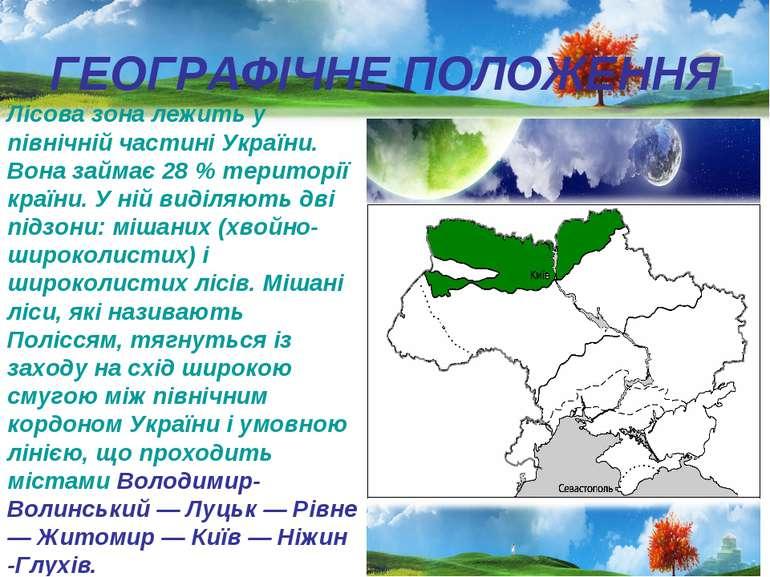ГЕОГРАФІЧНЕ ПОЛОЖЕННЯ Лісова зона лежить у північній частині України. Вона за...