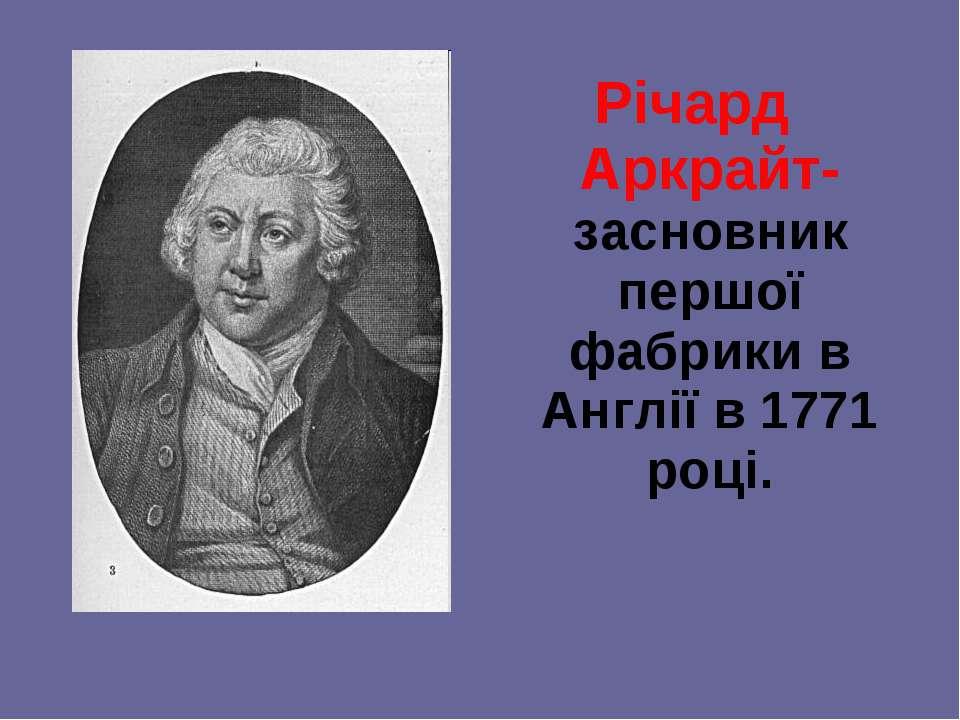 Річард Аркрайт-засновник першої фабрики в Англії в 1771 році.