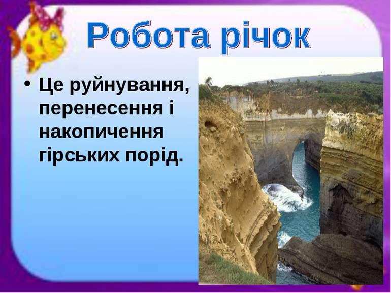 Це руйнування, перенесення і накопичення гірських порід.