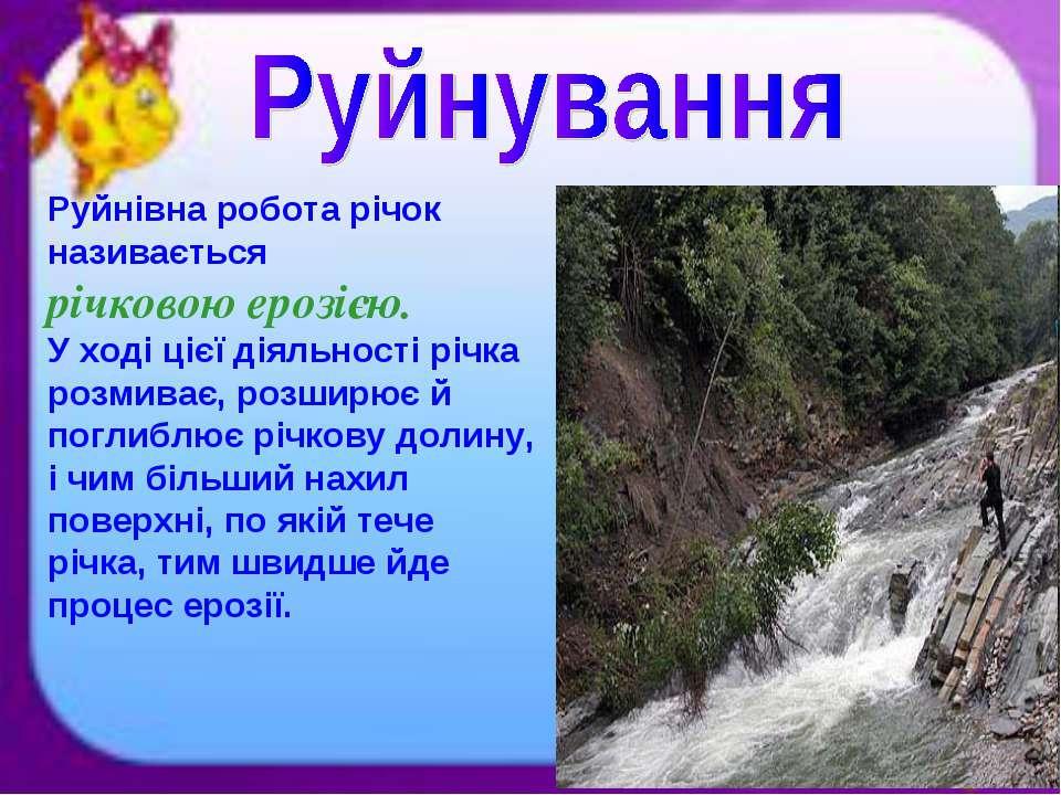 Руйнівна робота річок називається річковою ерозією. У ході цієї діяльності рі...