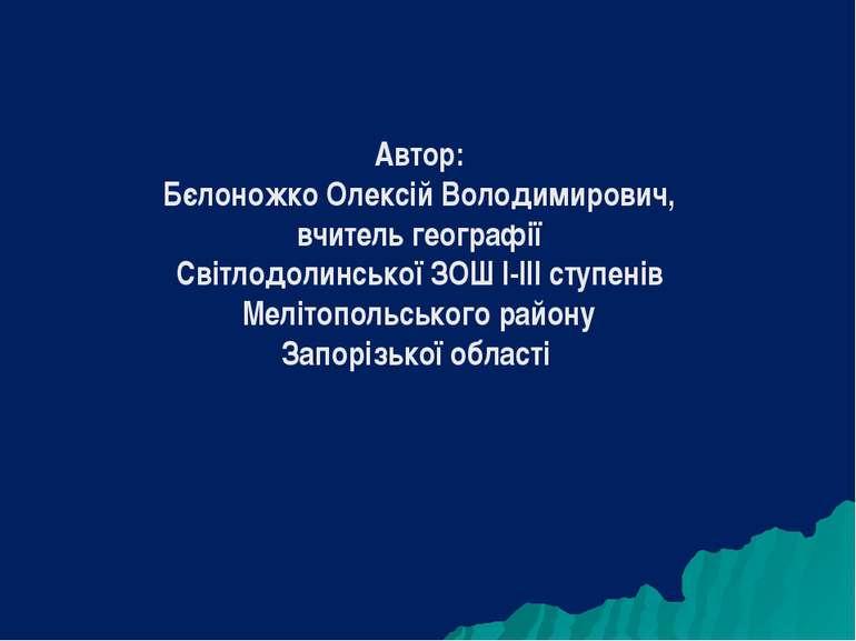 Автор: Бєлоножко Олексій Володимирович, вчитель географії Світлодолинської ЗО...