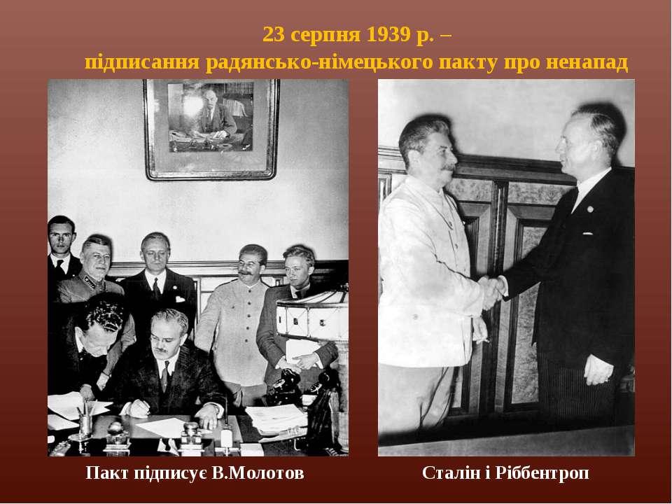 23 серпня 1939 р. – підписання радянсько-німецького пакту про ненапад Сталін ...