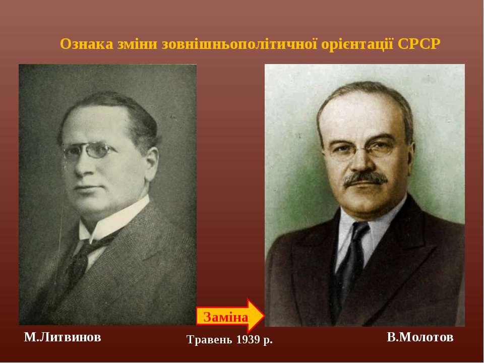 Заміна М.Литвинов В.Молотов Ознака зміни зовнішньополітичної орієнтації СРСР ...