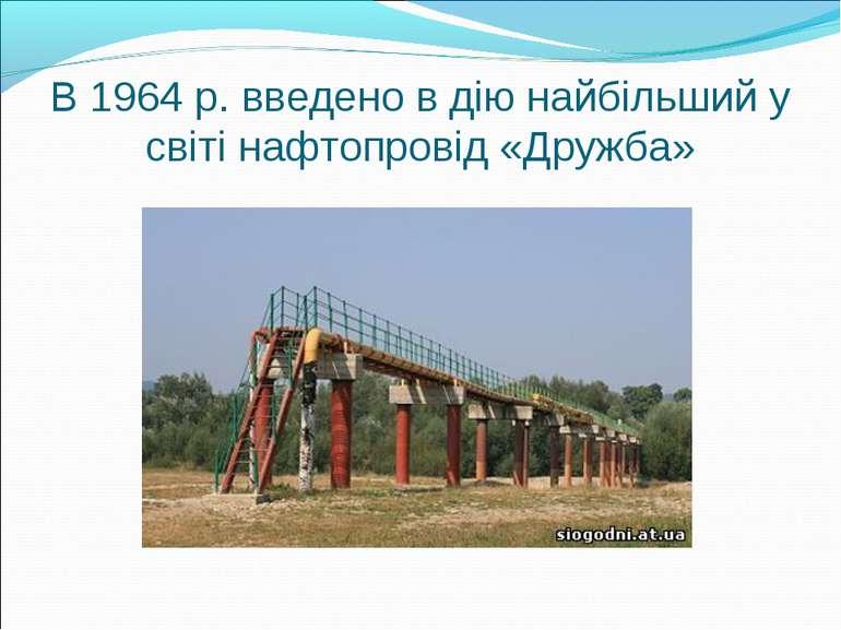 В 1964 р. введено в дію найбільший у світі нафтопровід «Дружба»