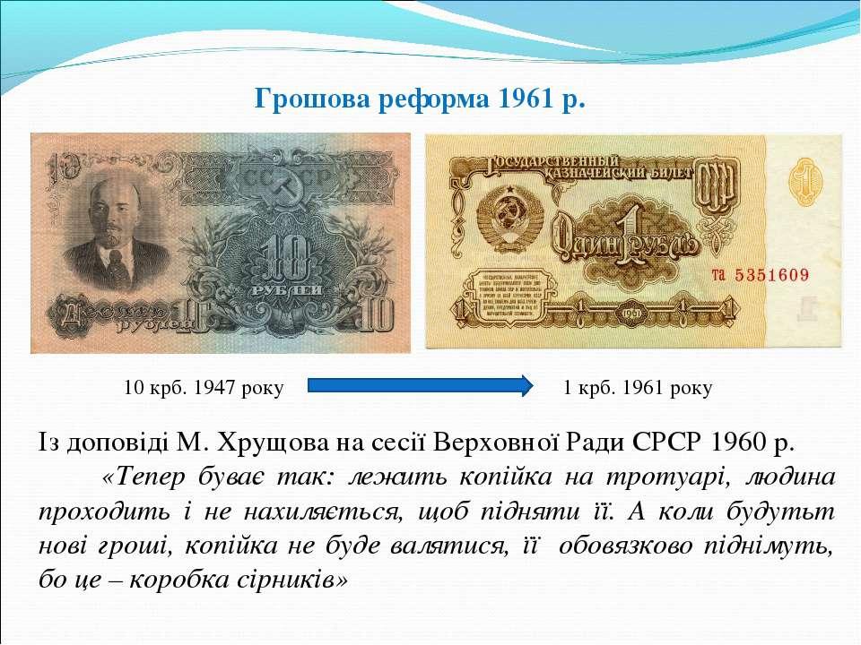 10 крб. 1947 року 1 крб. 1961 року Із доповіді М. Хрущова на сесії Верховної ...