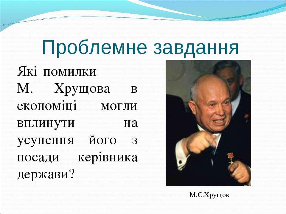 Проблемне завдання Які помилки М. Хрущова в економіці могли вплинути на усуне...