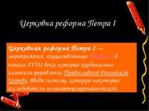 Церковна реформа Петра І Церковная реформа Петра I— мероприятия, осуществлён...