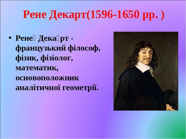 Рене Декарт(1596-1650 рр. ) Рене Дека рт - французький філософ, фізик, фізіол...