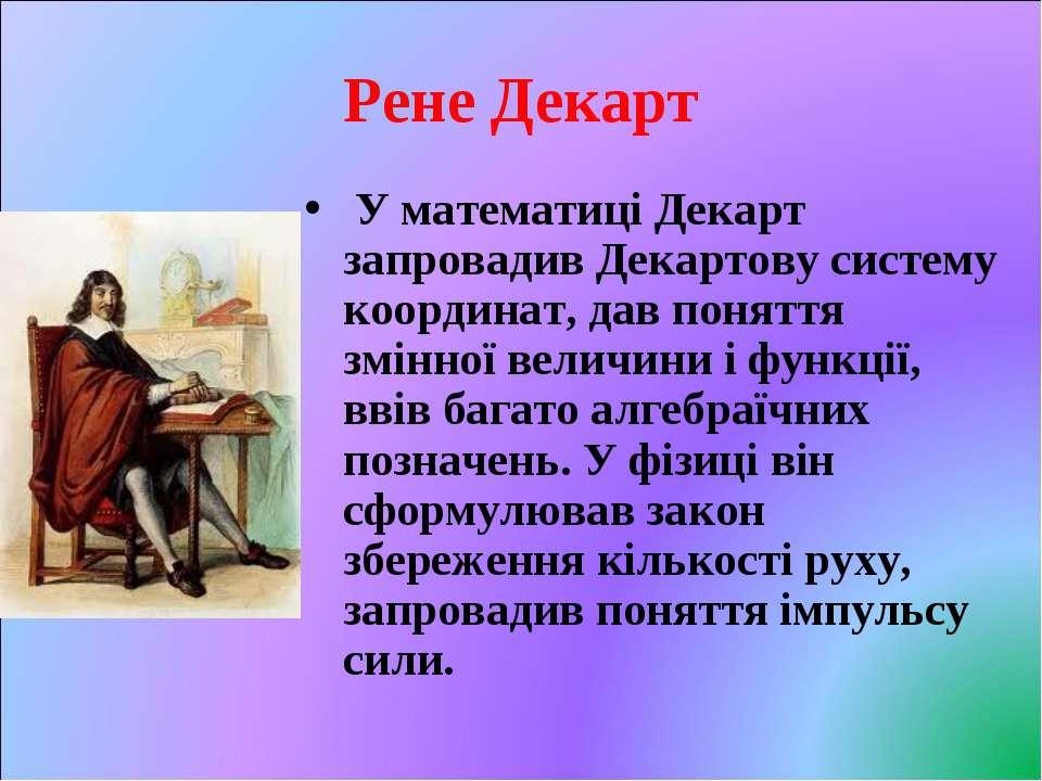 Рене Декарт У математиці Декарт запровадив Декартову систему координат, дав п...