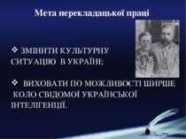 Мета перекладацької праці ЗМІНИТИ КУЛЬТУРНУ СИТУАЦІЮ В УКРАЇНІ; ВИХОВАТИ ПО М...