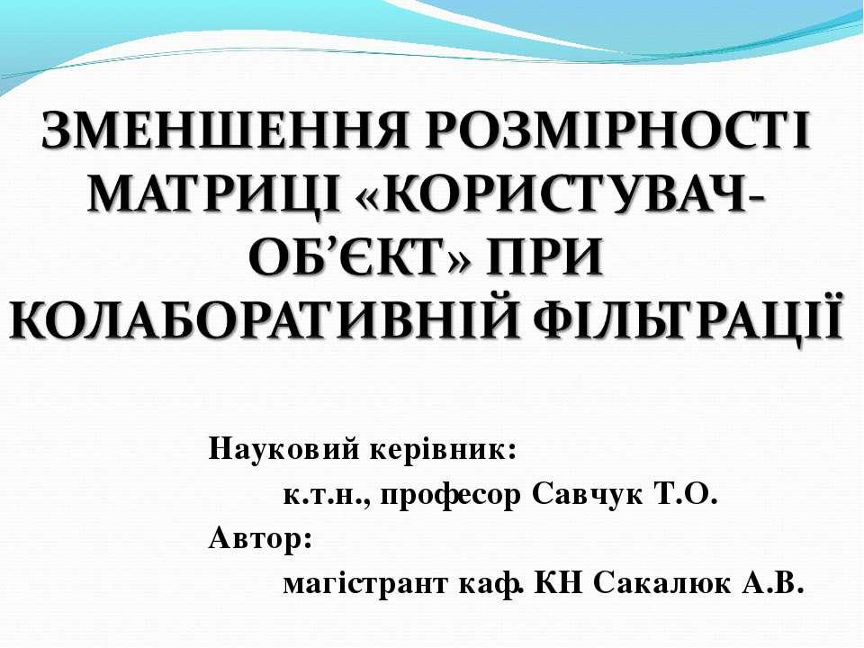 Науковий керівник: к.т.н., професор Савчук Т.О. Автор: магістрант каф. КН Сак...