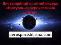 Дистанційний освітній ресурс «Віртуальна аерокосмічна школа» Дистанційний осв...