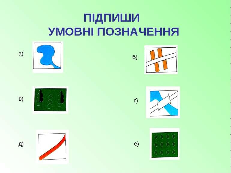 а) б) в) г) д) е) ПІДПИШИ УМОВНІ ПОЗНАЧЕННЯ