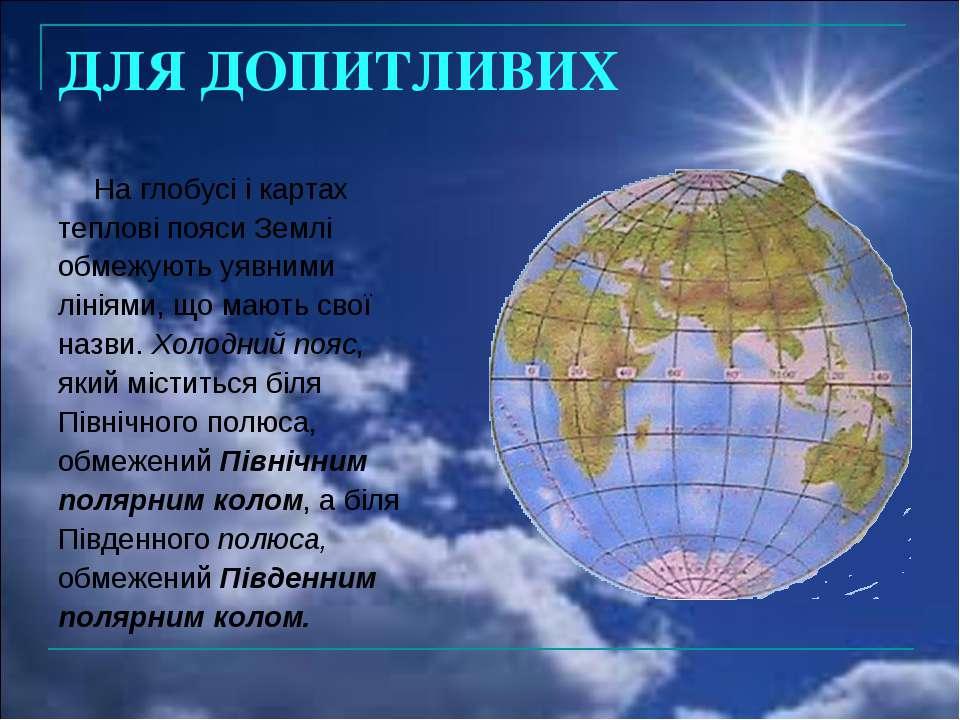 ДЛЯ ДОПИТЛИВИХ На глобусі і картах теплові пояси Землі обмежують уявними ліні...
