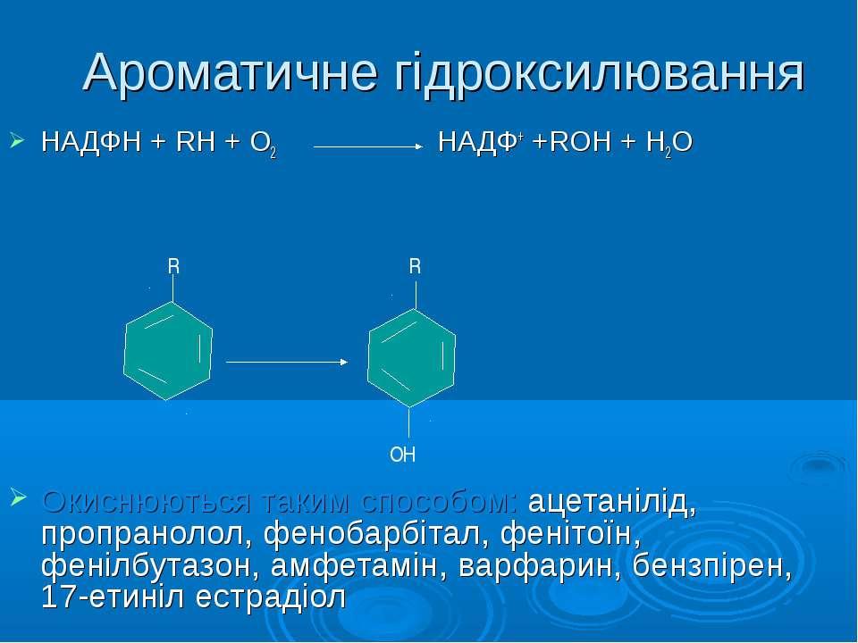 Ароматичне гідроксилювання НАДФН + RH + O2 НАДФ+ +RОН + Н2О Окиснюються таким...