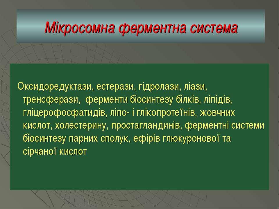 Мікросомна ферментна система Оксидоредуктази, естерази, гідролази, ліази, тре...