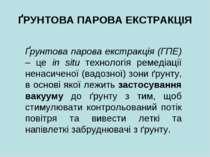 ҐРУНТОВА ПАРОВА ЕКСТРАКЦІЯ Ґрунтова парова екстракція (ГПЕ) – це in situ техн...