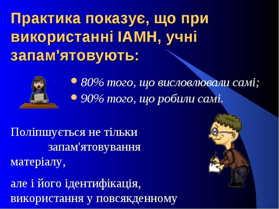 Практика показує, що при використанні ІАМН, учні запам'ятовують: 80% того, що...
