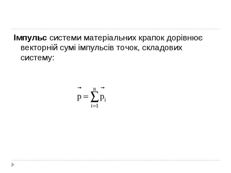Імпульс системи матеріальних крапок дорівнює векторній сумі імпульсів точок, ...