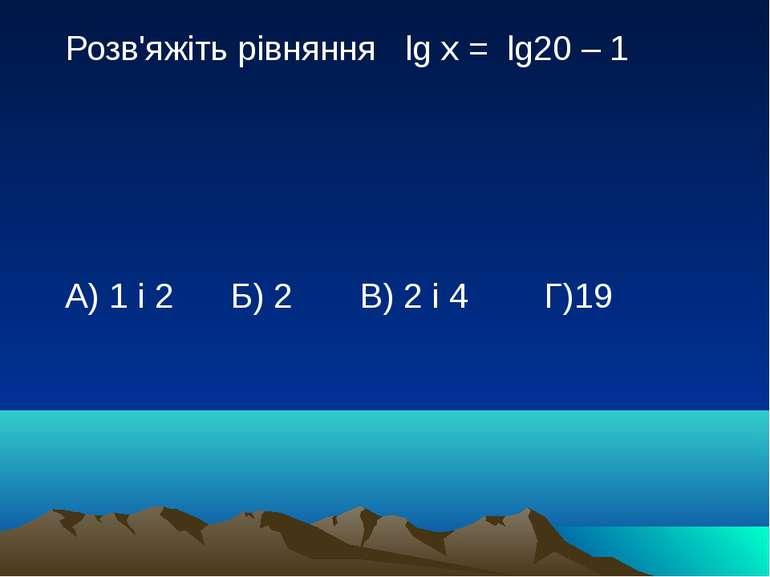 Розв'яжіть рівняння lg x = lg20 – 1 А) 1 і 2 Б) 2 В) 2 і 4 Г)19