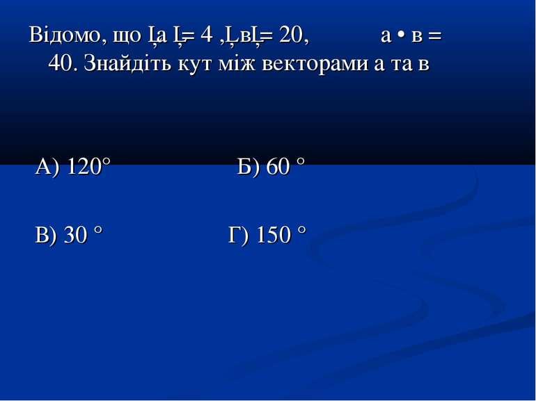 Відомо, що │а │= 4 ,│ в│= 20, а • в = 40. Знайдіть кут між векторами а та в А...