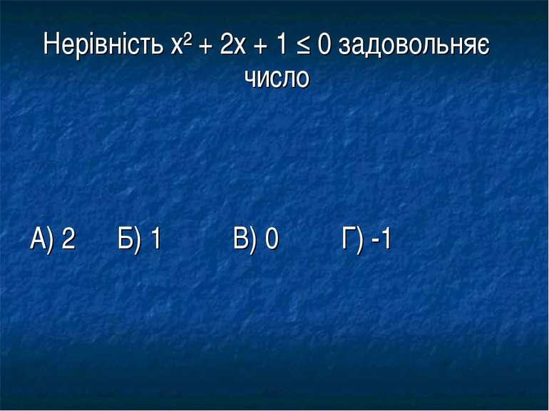 Нерівність х² + 2х + 1 ≤ 0 задовольняє число А) 2 Б) 1 В) 0 Г) -1