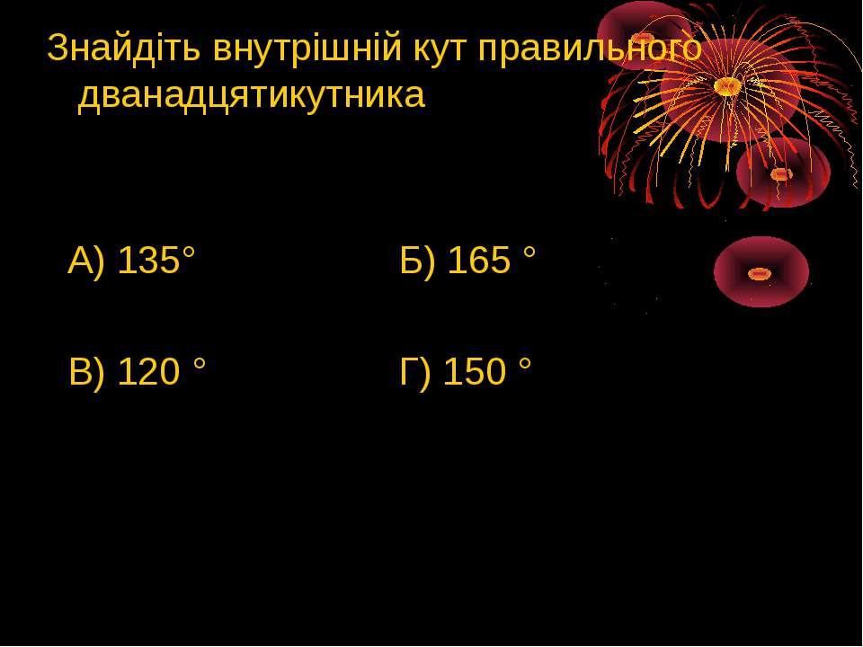 Знайдіть внутрішній кут правильного дванадцятикутника А) 135° Б) 165 ° В) 120...