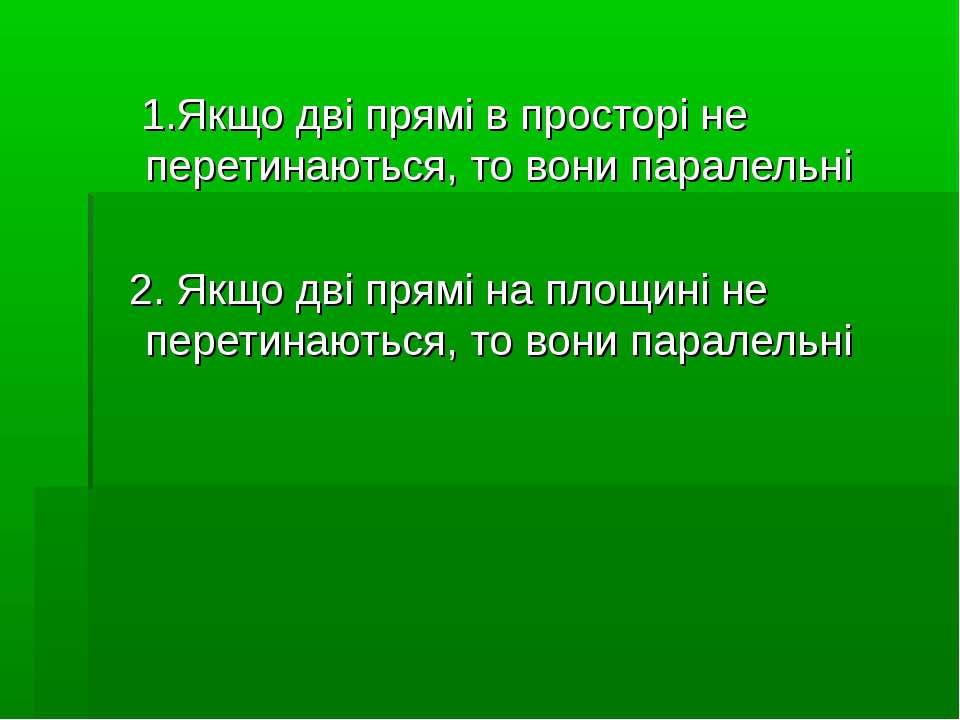 1.Якщо дві прямі в просторі не перетинаються, то вони паралельні 2. Якщо дві ...