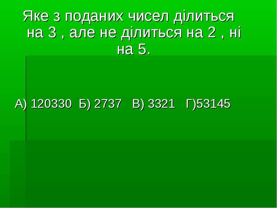 Яке з поданих чисел ділиться на 3 , але не ділиться на 2 , ні на 5. А) 120330...