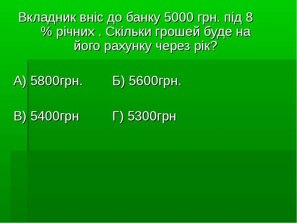 Вкладник вніс до банку 5000 грн. під 8 % річних . Скільки грошей буде на його...