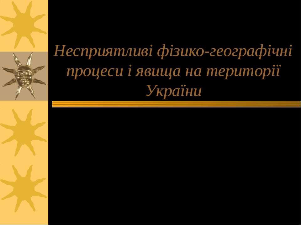 Несприятливі фізико-географічні процеси і явища на території України Презента...
