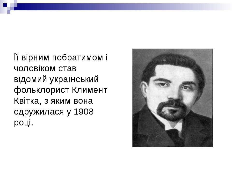 Її вірним побратимом і чоловіком став відомий український фольклорист Климент...