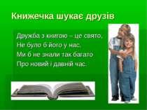 Книжечка шукає друзів Дружба з книгою – це свято, Не було б його у нас, Ми б ...