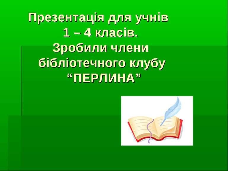 """Презентація для учнів 1 – 4 класів. Зробили члени бібліотечного клубу """"ПЕРЛИНА"""""""