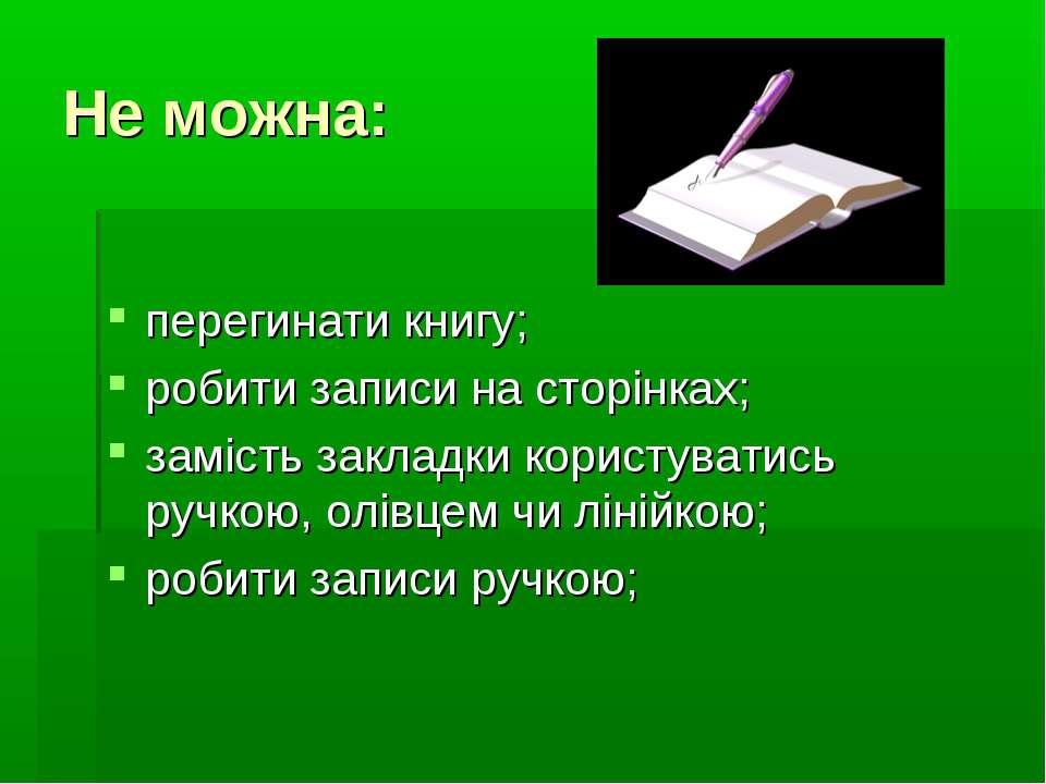 Не можна: перегинати книгу; робити записи на сторінках; замість закладки кори...