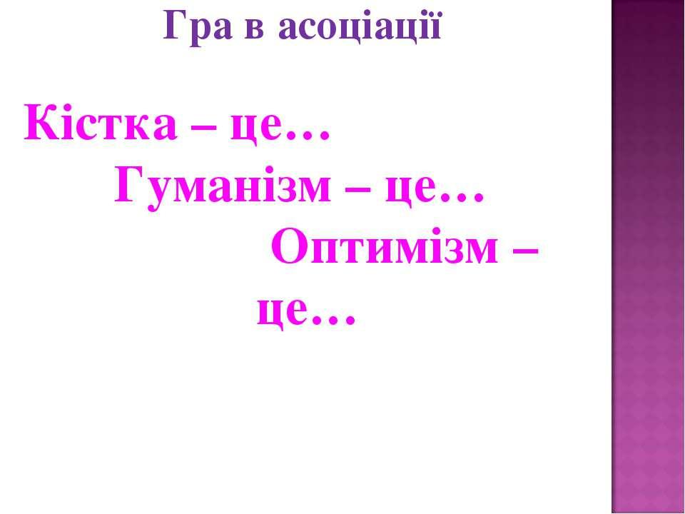 Гра в асоціації Кістка – це… Гуманізм – це… Оптимізм – це…