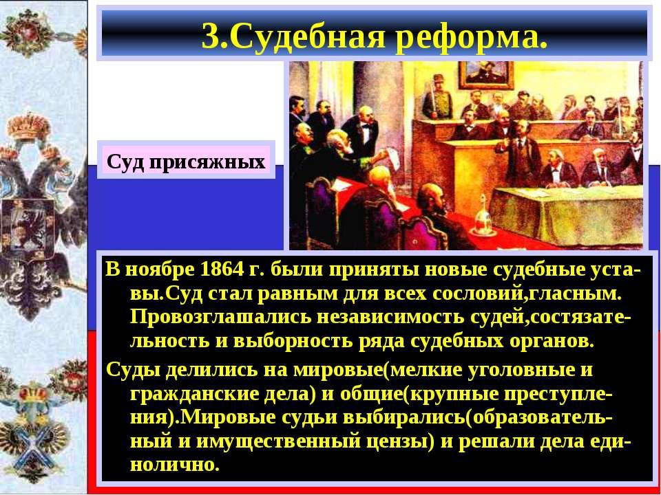 3.Судебная реформа. В ноябре 1864 г. были приняты новые судебные уста-вы.Суд ...