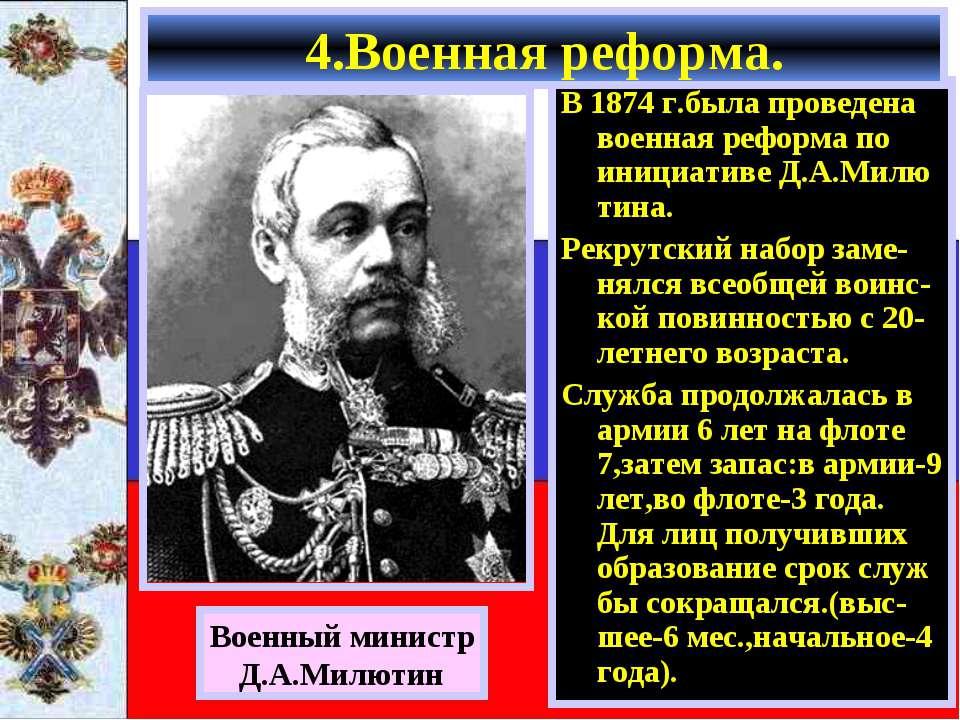 4.Военная реформа. В 1874 г.была проведена военная реформа по инициативе Д.А....