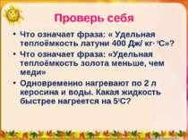 Проверь себя Что означает фраза: « Удельная теплоёмкость латуни 400 Дж/ кг∙ 0...